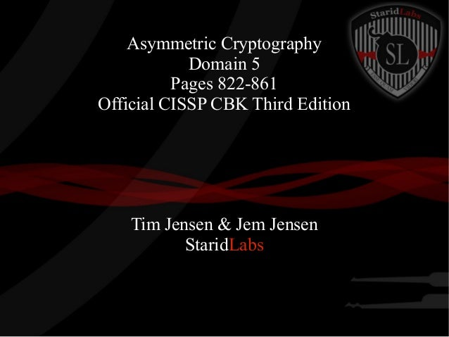Asymmetric Cryptography Domain 5 Pages 822-861 Official CISSP CBK Third Edition  Tim Jensen & Jem Jensen StaridLabs