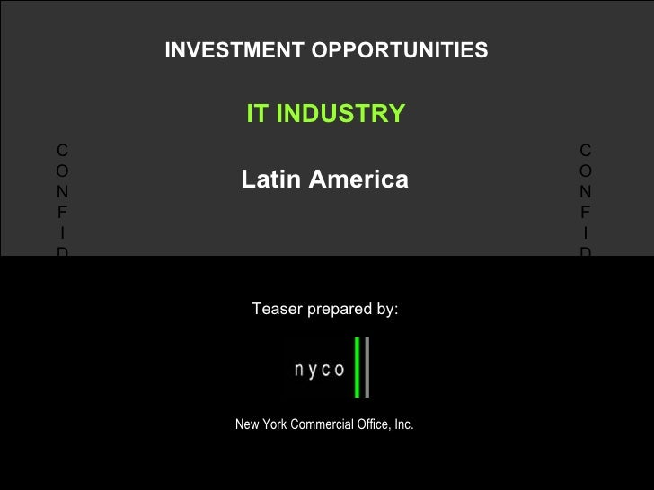 INVESTMENT OPPORTUNITIES IT INDUSTRY Latin America Teaser prepared by: N New York Commercial Office, Inc. C O N F I D E N ...