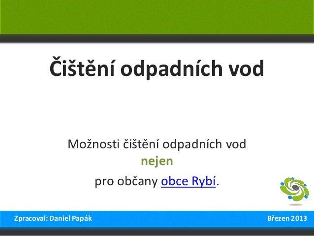Čištění odpadních vod Možnosti čištění odpadních vod nejen pro občany obce Rybí. Zpracoval: Daniel Papák Březen 2013