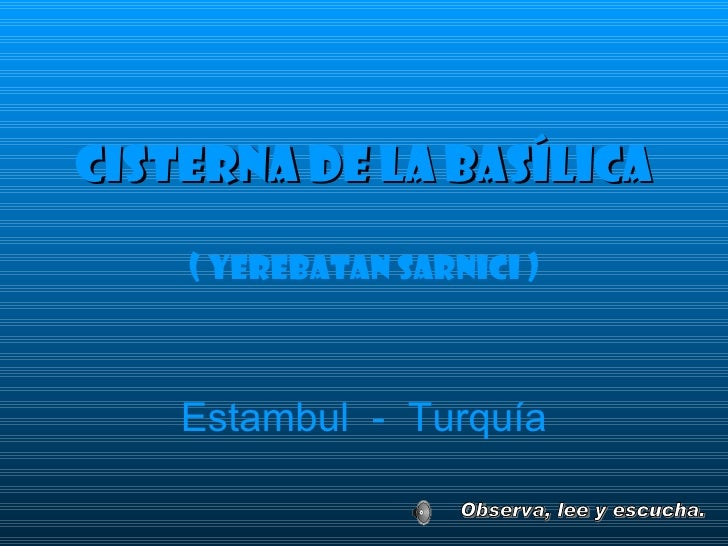 <ul><li>Cisterna dE La Basílica </li></ul><ul><li>( Yerebatan sarnici ) </li></ul>Estambul  -  Turquía Observa, lee y escu...