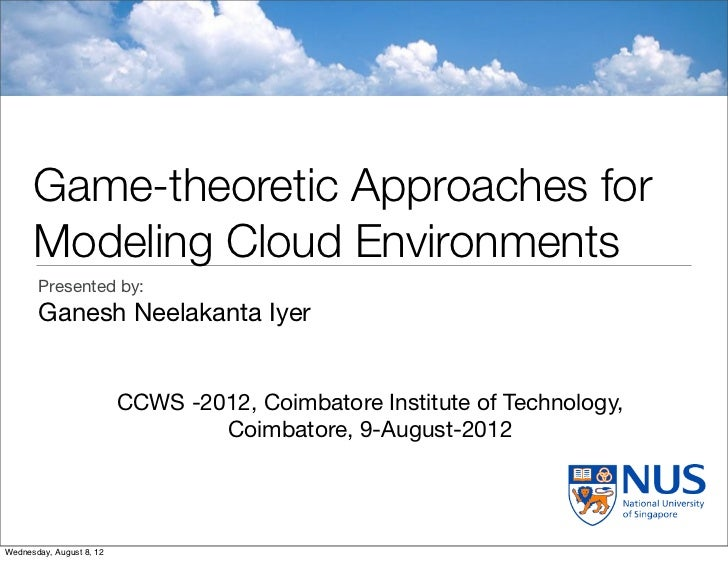 Game-theoretic Approaches for      Modeling Cloud Environments       Presented by:       Ganesh Neelakanta Iyer           ...