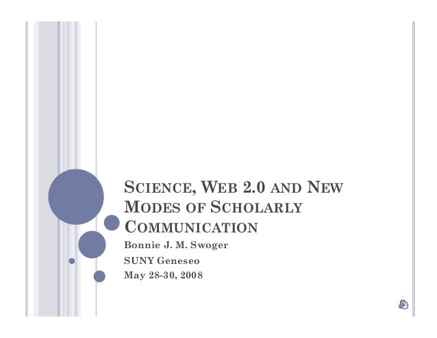 SCIENCE, WEB 2.0 AND NEW MODES OF SCHOLARLY COMMUNICATION Bonnie J. M. Swoger SUNY Geneseo May 28-30, 2008