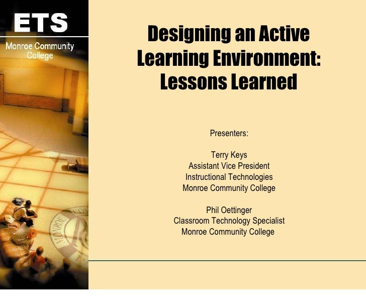 Designing an Active Learning Environment: Lessons Learned Presenters: Terry Keys Assistant Vice President Instructional Te...