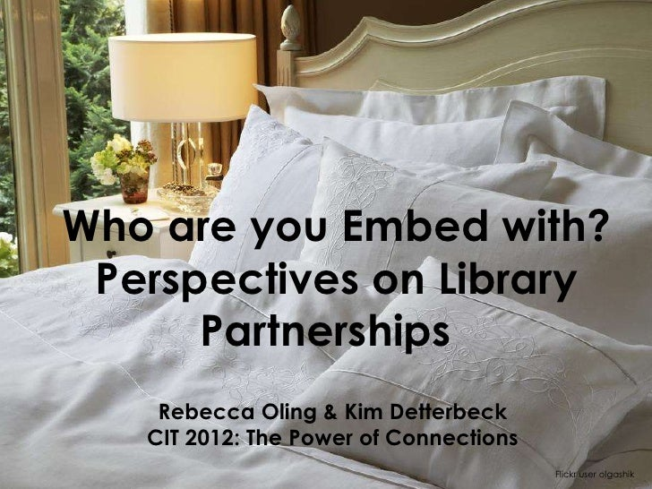 Who are you Embed with? Perspectives on Library      Partnerships    Rebecca Oling & Kim Detterbeck   CIT 2012: The Power ...