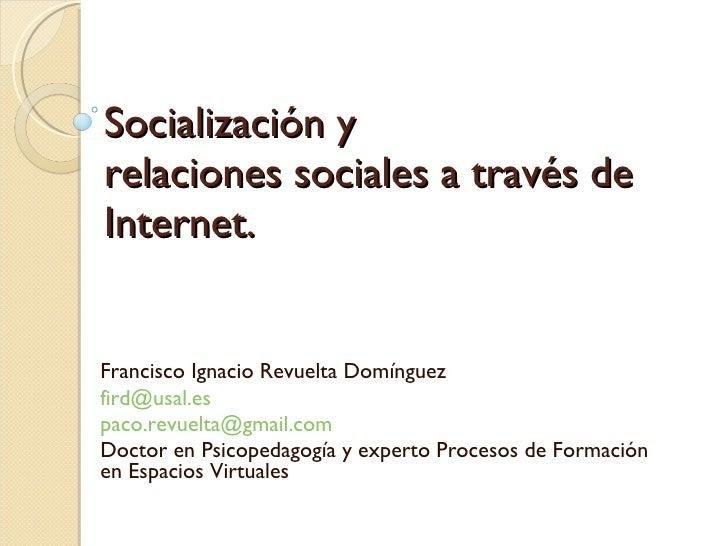 Socialización y  relaciones sociales a través de Internet. Francisco Ignacio Revuelta Domínguez [email_address] [email_add...