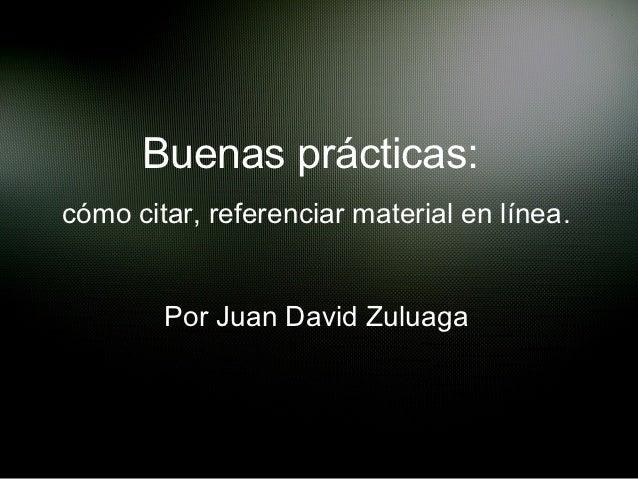 Buenas prácticas:cómo citar, referenciar material en línea.        Por Juan David Zuluaga