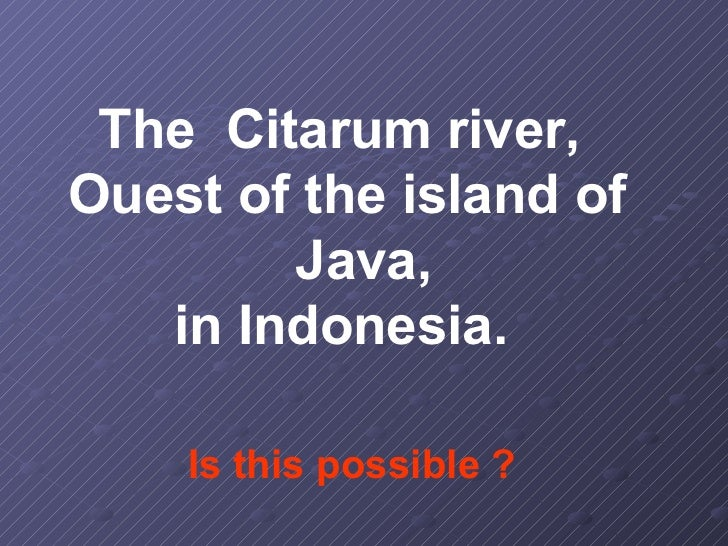 The Citarum river,Ouest of the island of        Java,   in Indonesia.    Is this possible ?