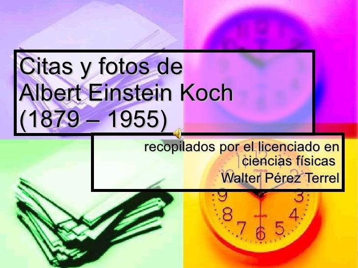 Citas y fotos de Albert Einstein Koch  (1879 – 1955) recopilados por el licenciado en ciencias físicas  Walter Pérez Terrel