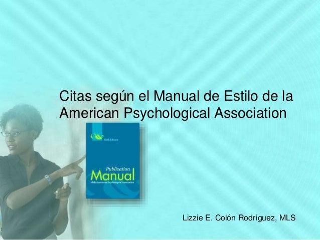 Citas según el Manual de Estilo de la American Psychological Association Lizzie E. Colón Rodríguez, MLS