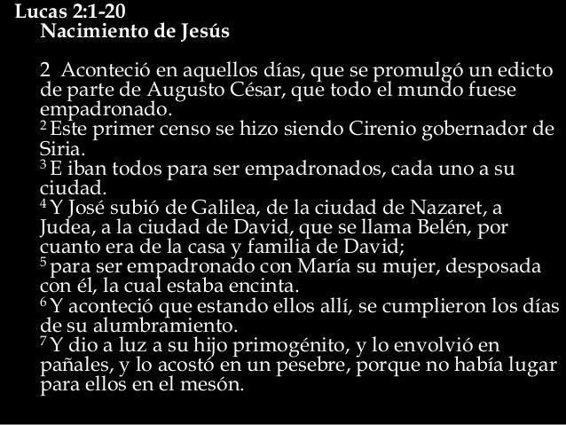 Lucas 2:1-20  Nacimiento de Jesús  2 Aconteció en aquellos días, que se promulgó un edicto  de parte de Augusto César, que...