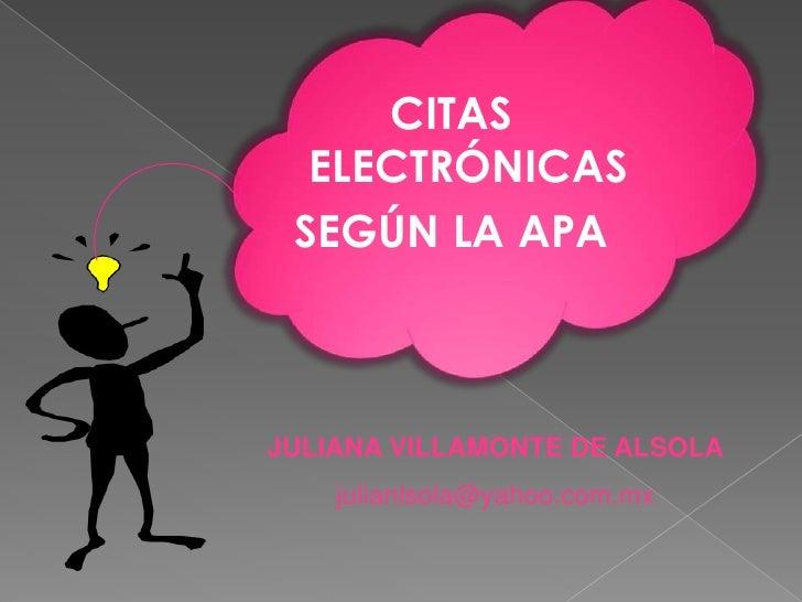 CITAS ELECTRÓNICAS <br />SEGÚN LA APA<br />JULIANA VILLAMONTE DE ALSOLA<br />julianlsola@yahoo.com.mx<br />