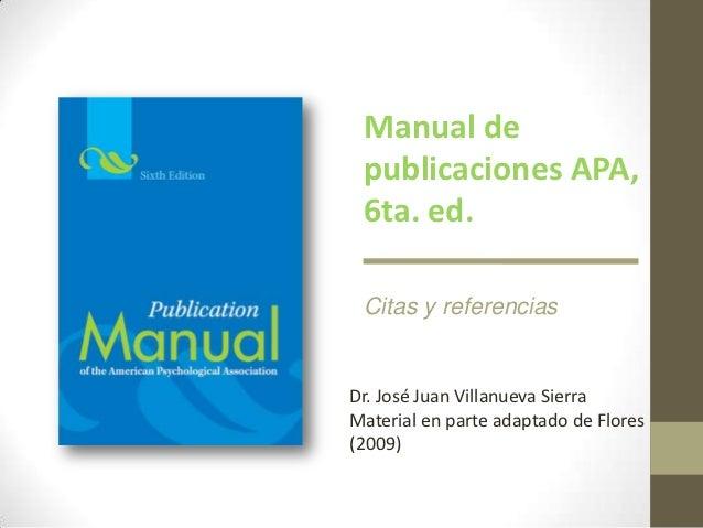 Manual de publicaciones APA, 6ta. ed. Citas y referenciasDr. José Juan Villanueva SierraMaterial en parte adaptado de Flor...