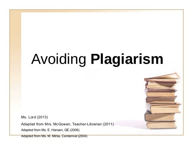 Avoiding Plagiarism  Ms. Lord (2013) Adapted from Mrs. McGowan, Teacher-Librarian (2011) Adapted from Ms. E. Hansen, QE (2...