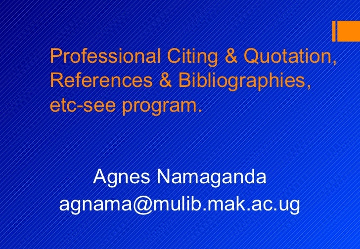 Professional Citing & Quotation,References & Bibliographies,etc-see program.    Agnes Namaganda agnama@mulib.mak.ac.ug