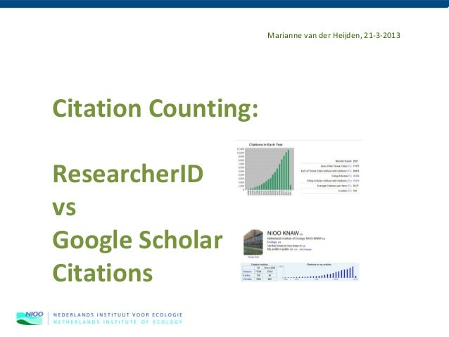 Marianne van der Heijden, 21-3-2013Citation Counting:ResearcherIDvsGoogle ScholarCitations