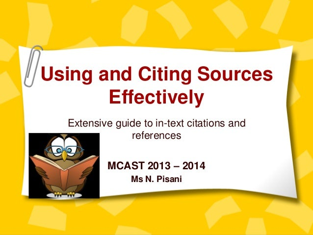 Using and Citing Sources Effectively Extensive guide to in-text citations and references MCAST 2013 – 2014 Ms N. Pisani