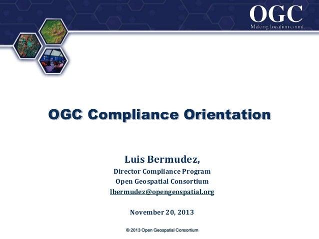 ®  OGC Compliance Orientation Luis Bermudez, Director Compliance Program Open Geospatial Consortium lbermudez@opengeospati...
