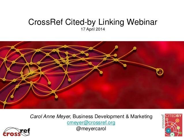 CrossRef Cited-by Linking Webinar 17 April 2014 Carol Anne Meyer, Business Development & Marketing cmeyer@crossref.org @me...