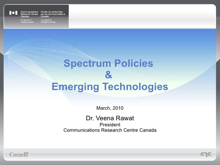 Spectrum Policies  &  Emerging Technologies March, 2010 Dr. Veena Rawat President Communications Research Centre Canada