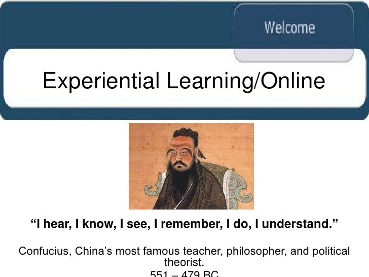 "Experiential Learning/Online  ""I hear, I know, I see, I remember, I do, I understand.""Confucius, China""s most famous teach..."