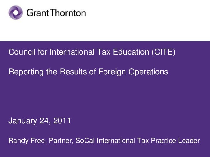 Council for International Tax Education (CITE)Reporting the Results of Foreign OperationsJanuary 24, 2011Randy Free, Partn...