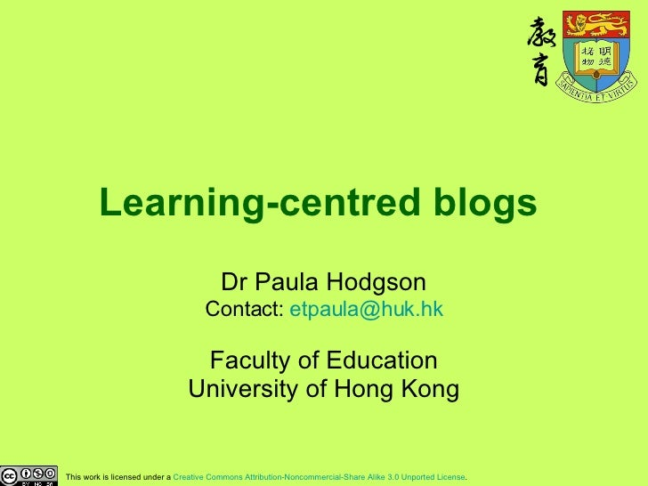 Learning-centred blogs   Dr Paula Hodgson Contact:  [email_address] Faculty of Education University of Hong Kong This work...