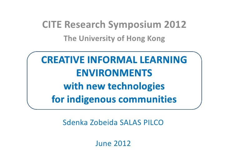 CITE Research Symposium 2012    The University of Hong KongCREATIVE INFORMAL LEARNING        ENVIRONMENTS     with new tec...