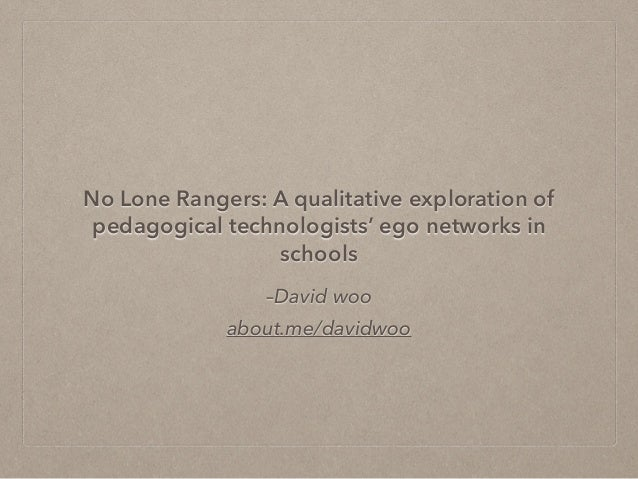 –David woo about.me/davidwoo No Lone Rangers: A qualitative exploration of pedagogical technologists' ego networks in scho...