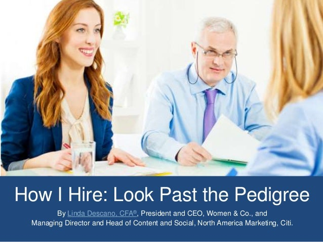 How I Hire: Look Past the Pedigree By Linda Descano, CFA®, President and CEO, Women & Co., and Managing Director and Head ...