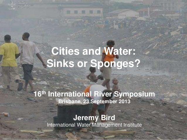 Cities and Water: Sinks or Sponges? 16th International River Symposium Brisbane, 23 September 2013 Jeremy Bird Internation...