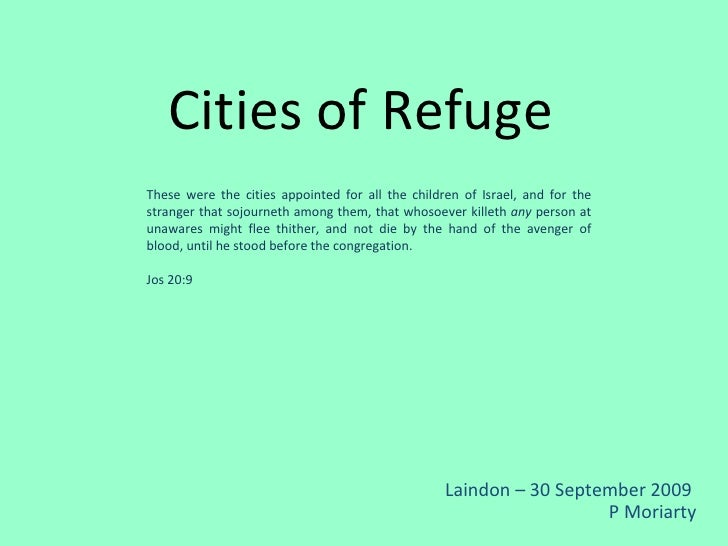 Cities of Refuge Laindon – 30 September 2009  P Moriarty These were the cities appointed for all the children of Israel, a...