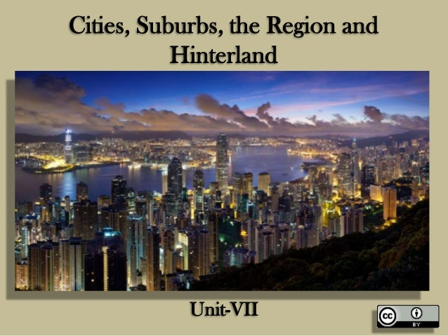 Cities, Suburbs, the Region and Hinterland  Unit-VII