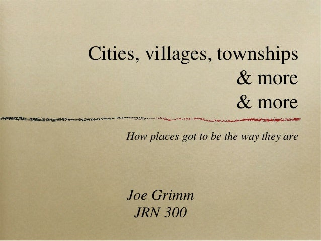 Cities, villages, townships & more & more How places got to be the way they are  Joe Grimm JRN 300