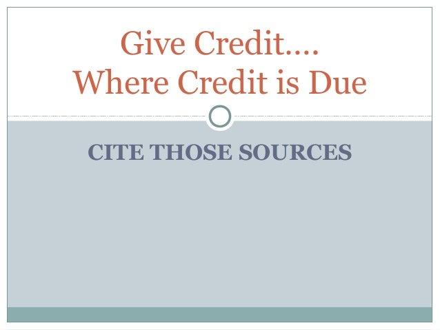 CITE THOSE SOURCESGive Credit….Where Credit is Due