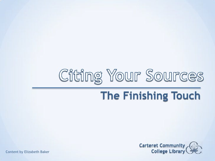 Citing Your Sources<br />The Finishing Touch<br />Carteret Community College Library<br />Content by Elizabeth Baker<br />