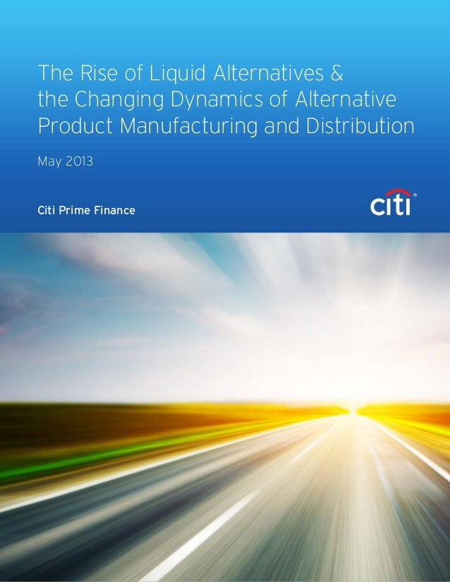 Citi Prime FinanceThe Rise of Liquid Alternatives &the Changing Dynamics of AlternativeProduct Manufacturing and Distribut...
