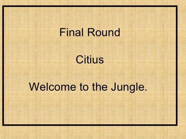 Final Round        CitiusWelcome to the Jungle.