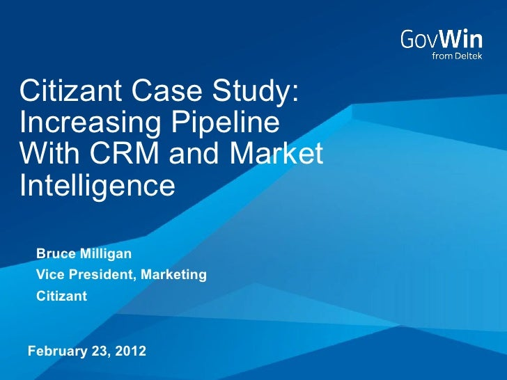 Citizant Case Study:Increasing PipelineWith CRM and MarketIntelligence Bruce Milligan Vice President, Marketing CitizantFe...