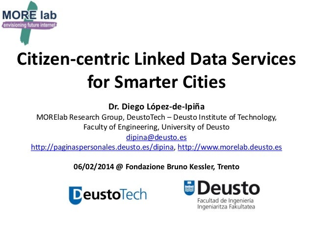 Citizen-centric Linked Data Services for Smarter Cities Dr. Diego López-de-Ipiña MORElab Research Group, DeustoTech – Deus...