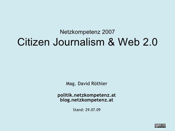 Netzkompetenz 2007 Citizen Journalism & Web 2.0 Mag. David Röthler politik.netzkompetenz.at blog.netzkompetenz.at Stand:  ...