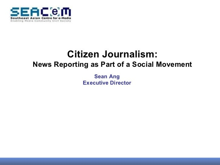 Citizen Journalism: News Reporting as Part of a Social Movement Sean Ang Executive Director
