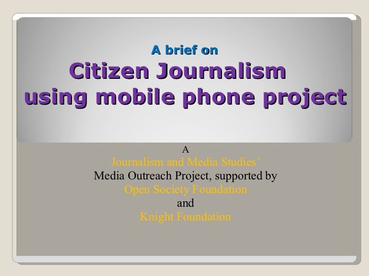 A brief on Citizen Journalism  using mobile phone project A   Journalism and Media Studies'  Media Outreach Project, suppo...
