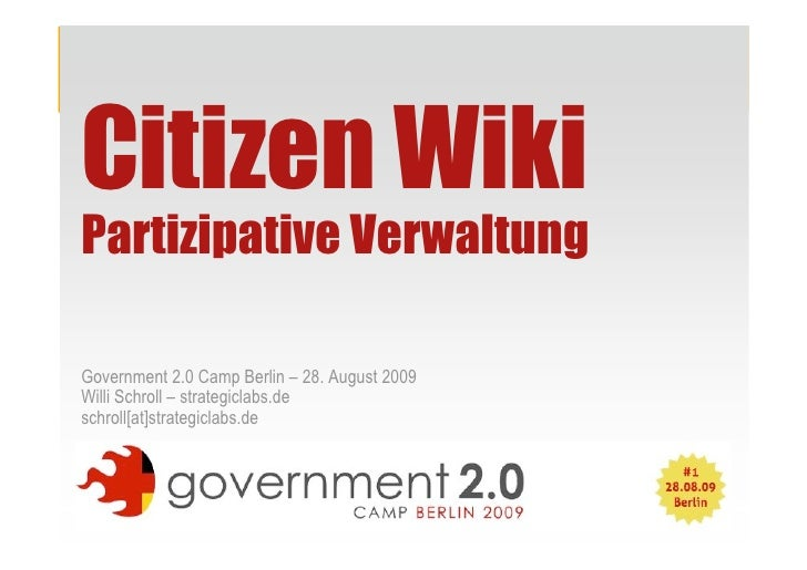 Citizen Wiki Partizipative Verwaltung  Government 2.0 Camp Berlin – 28. August 2009 Willi Schroll – strategiclabs.de schro...