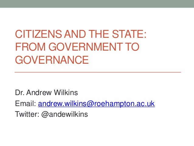 CITIZENS AND THE STATE:FROM GOVERNMENT TOGOVERNANCEDr. Andrew WilkinsEmail: andrew.wilkins@roehampton.ac.ukTwitter: @andew...