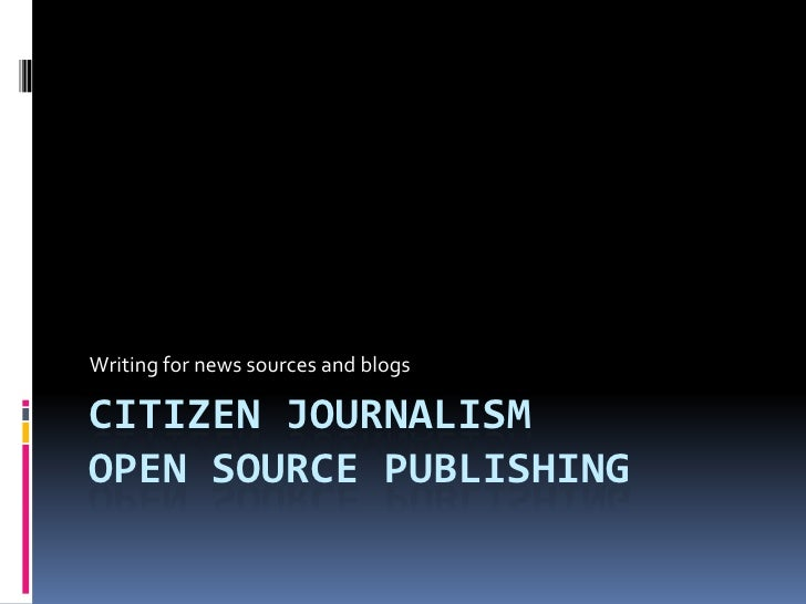 Citizen journalismOpen Source Publishing<br />Writing for news sources and blogs<br />