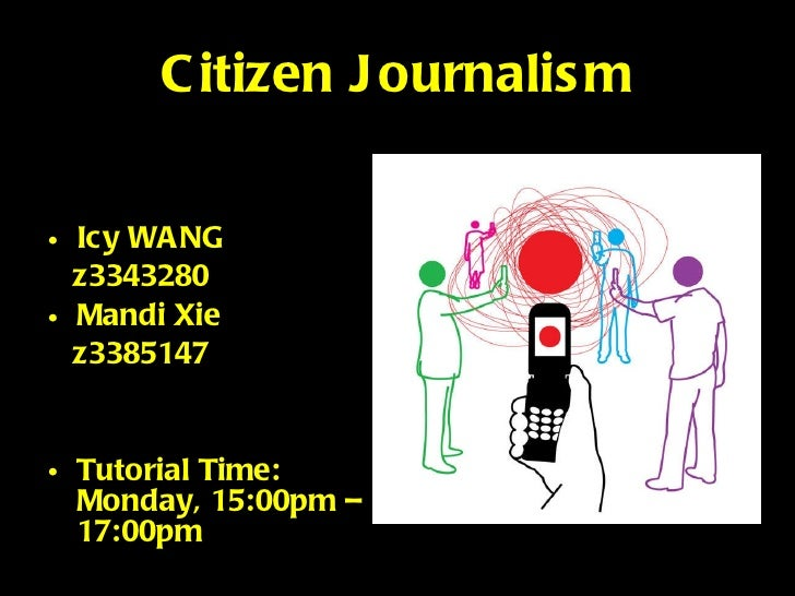Citizen Journalism <ul><li>Icy WANG </li></ul><ul><li>z3343280 </li></ul><ul><li>Mandi Xie </li></ul><ul><li>z3385147 </li...