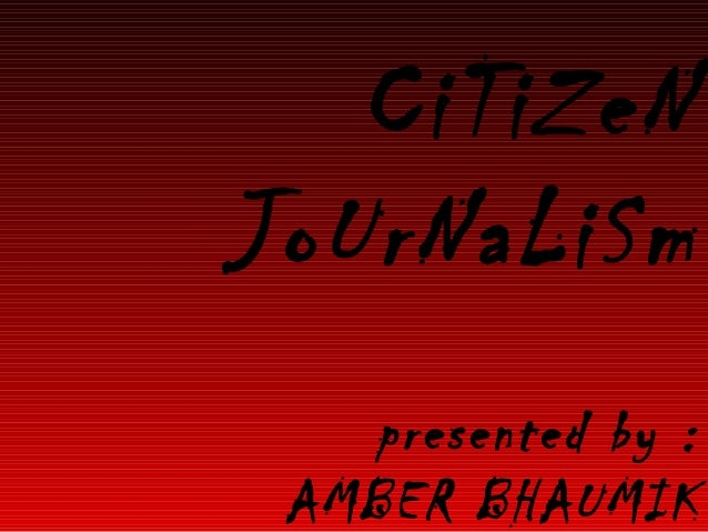 CiTiZeN JoUrNaLiSm presented by : AMBER BHAUMIK