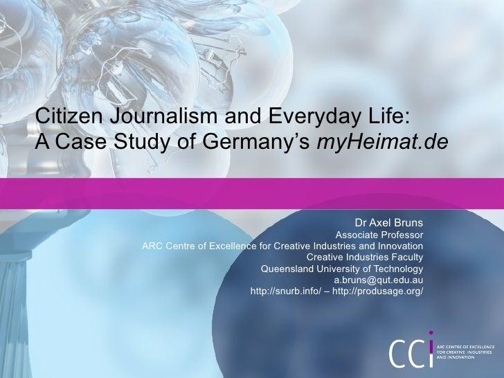 Citizen Journalism and Everyday Life:  A Case Study of Germany's  myHeimat.de Dr Axel Bruns Associate Professor ARC Centre...