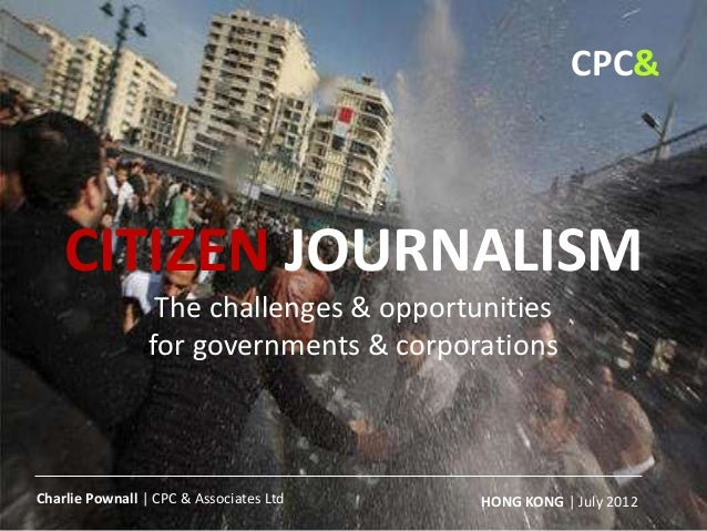 CITIZEN JOURNALISM The challenges & opportunities for governments & corporations HONG KONG | July 2012Charlie Pownall | CP...