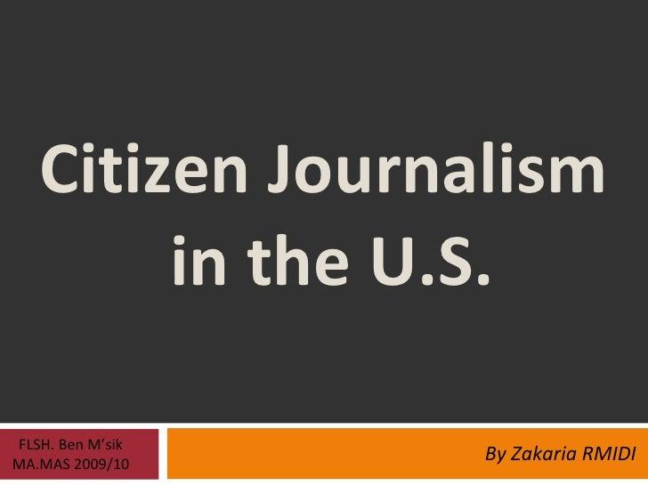 Citizen Journalism  in the U.S. By Zakaria RMIDI FLSH. Ben M'sik MA.MAS 2009/10